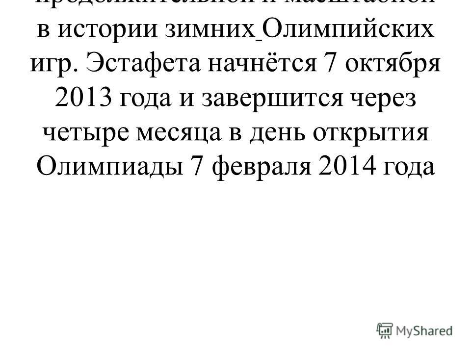 Эстафета Олимпийского огня «Сочи 2014» станет самой продолжительной и масштабной в истории зимних Олимпийских игр. Эстафета начнётся 7 октября 2013 года и завершится через четыре месяца в день открытия Олимпиады 7 февраля 2014 года