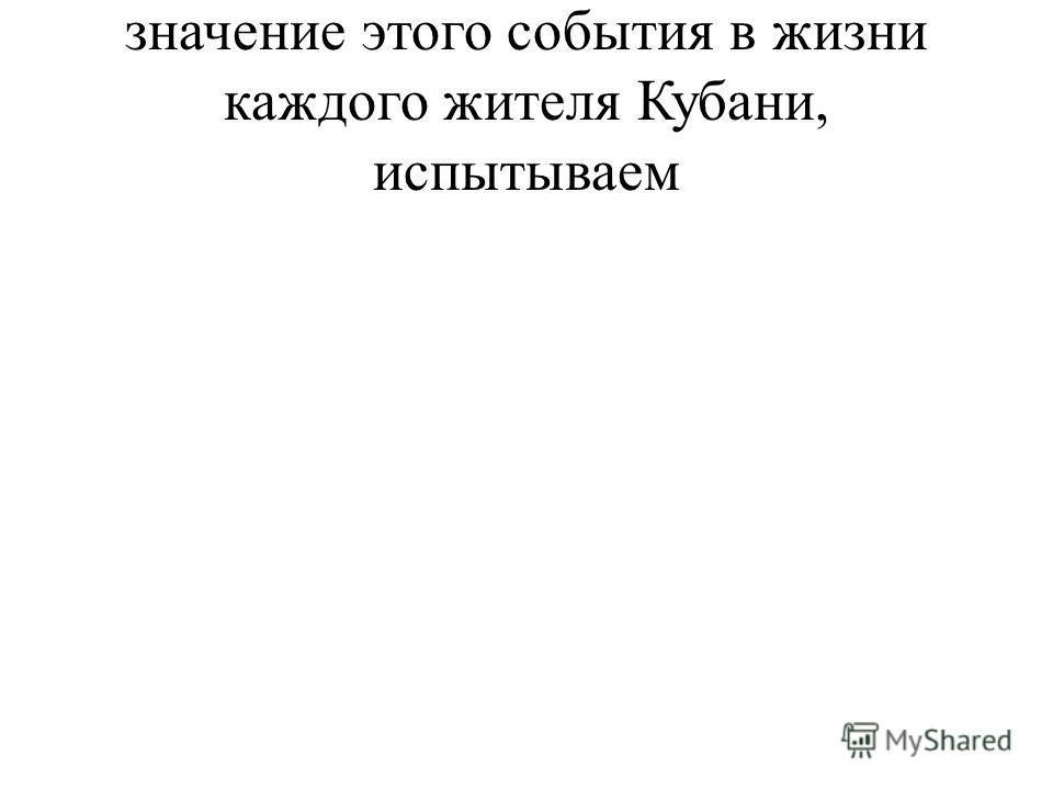значение этого события в жизни каждого жителя Кубани, испытываем