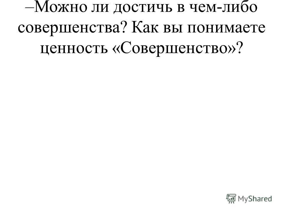 –Можно ли достичь в чем-либо совершенства? Как вы понимаете ценность «Совершенство»?