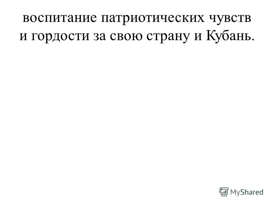 воспитание патриотических чувств и гордости за свою страну и Кубань.