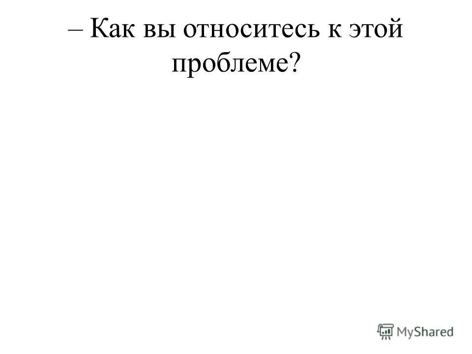 – Как вы относитесь к этой проблеме?