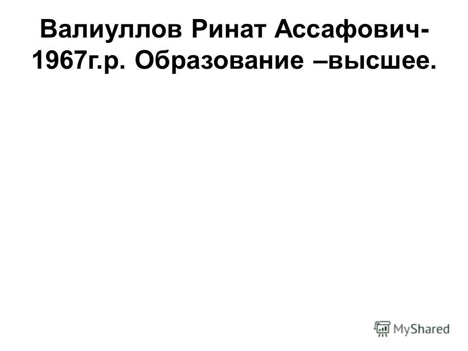 Валиуллов Ринат Ассафович- 1967г.р. Образование –высшее.