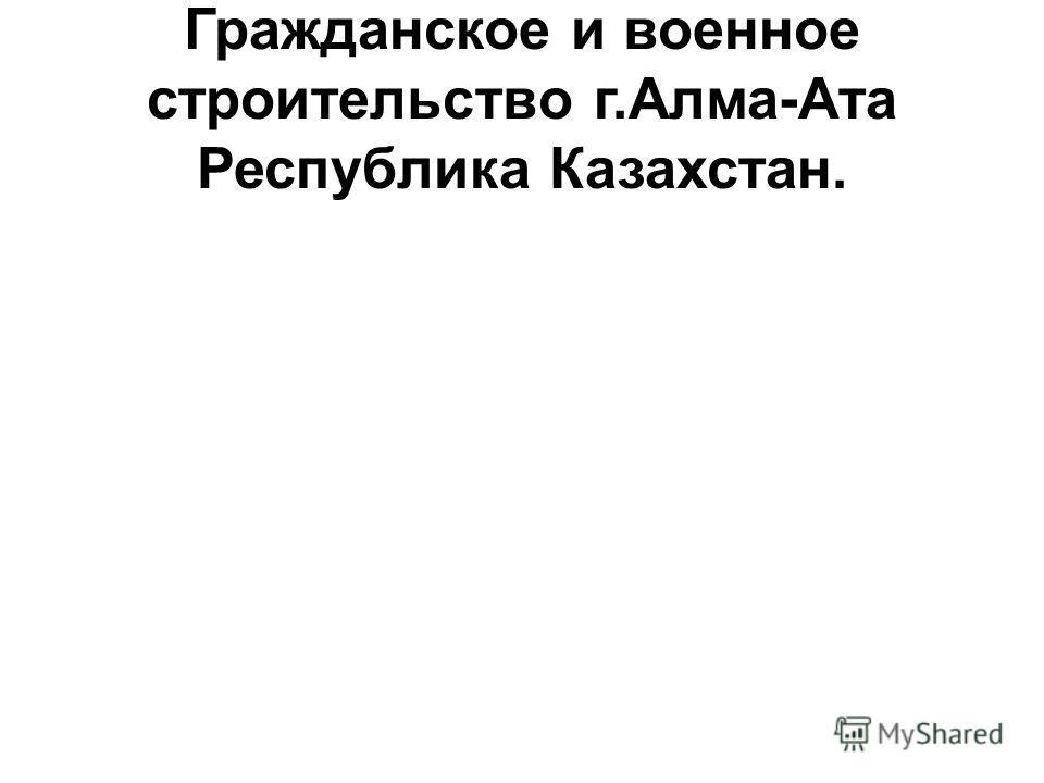 Гражданское и военное строительство г.Алма-Ата Республика Казахстан.