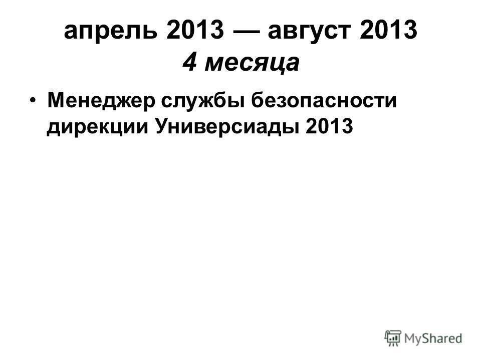 апрель 2013 август 2013 4 месяца Менеджер службы безопасности дирекции Универсиады 2013