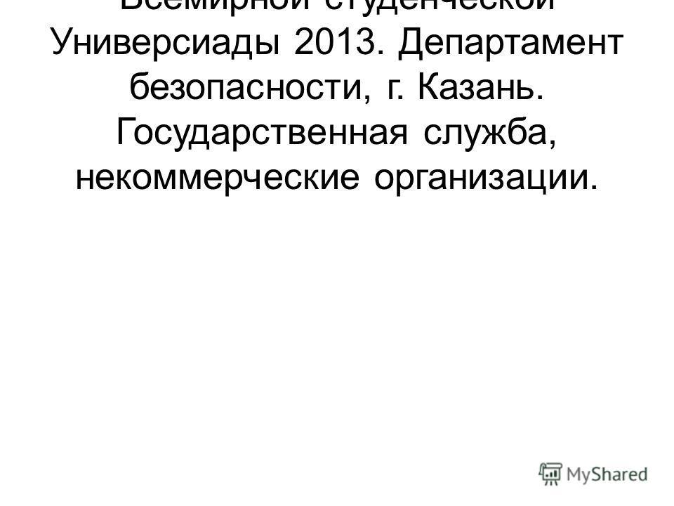 Исполнительная дирекция Всемирной студенческой Универсиады 2013. Департамент безопасности, г. Казань. Государственная служба, некоммерческие организации.