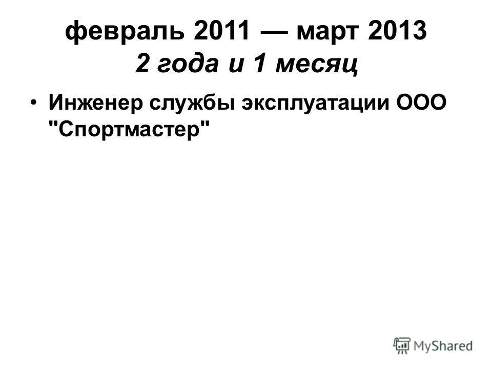 февраль 2011 март 2013 2 года и 1 месяц Инженер службы эксплуатации ООО Спортмастер