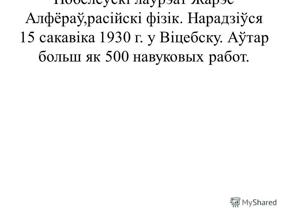 Нобелеўскі лаўрэат Жарэс Алфёраў,расійскі фізік. Нарадзіўся 15 сакавіка 1930 г. у Віцебску. Аўтар больш як 500 навуковых работ.