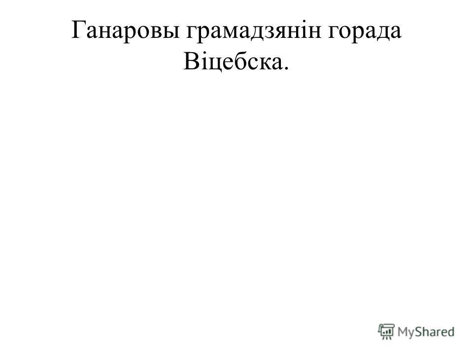 Ганаровы грамадзянін горада Віцебска.