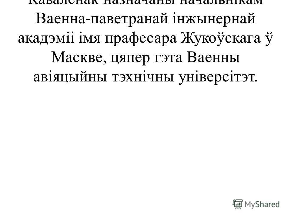 У ліпені 1992 года Уладзімір Кавалёнак назначаны начальнікам Ваенна-паветранай інжынернай акадэміі імя прафесара Жукоўскага ў Маскве, цяпер гэта Ваенны авіяцыйны тэхнічны універсітэт.