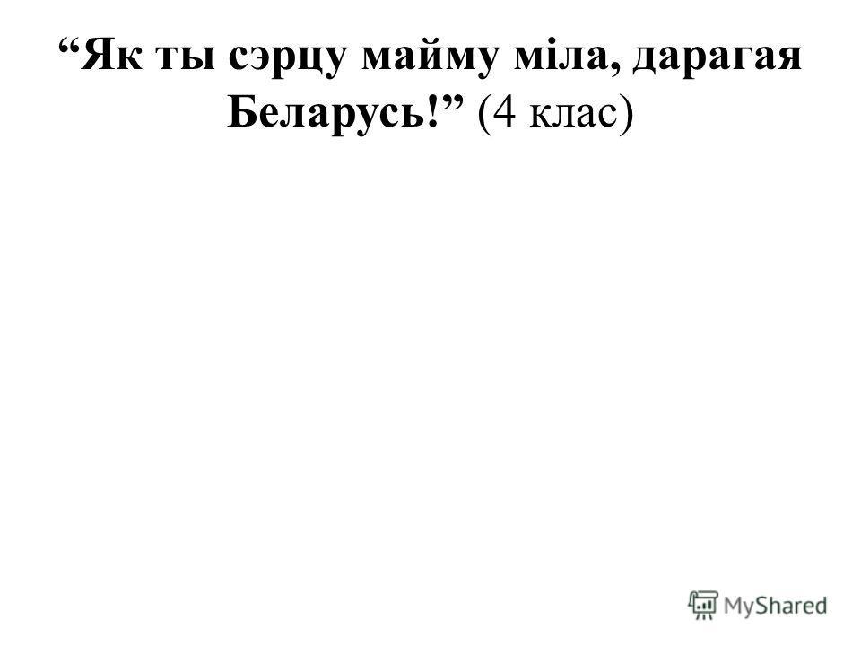 Як ты сэрцу майму міла, дарагая Беларусь! (4 клас)