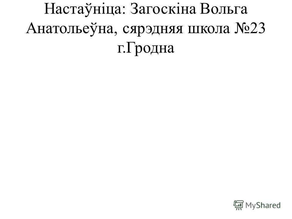 Настаўніца: Загоскіна Вольга Анатольеўна, сярэдняя школа 23 г.Гродна