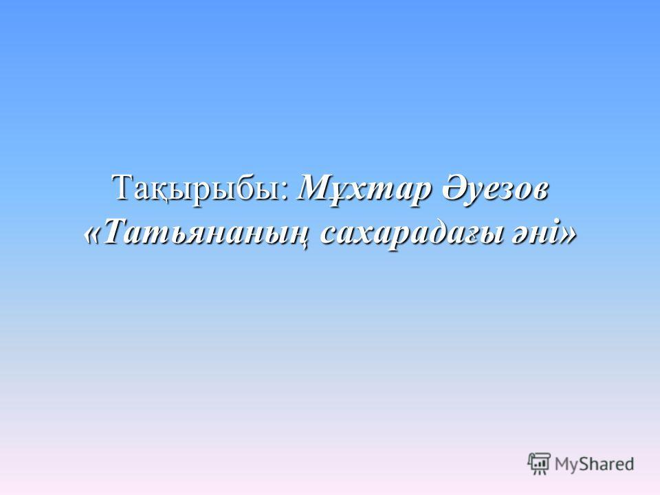 Тақырыбы: Мұхтар Әуезов «Татьянаның сахарадағы әні»