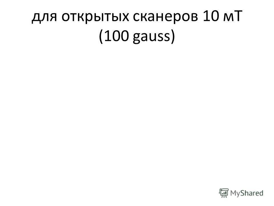 для открытых сканеров 10 мТ (100 gauss)