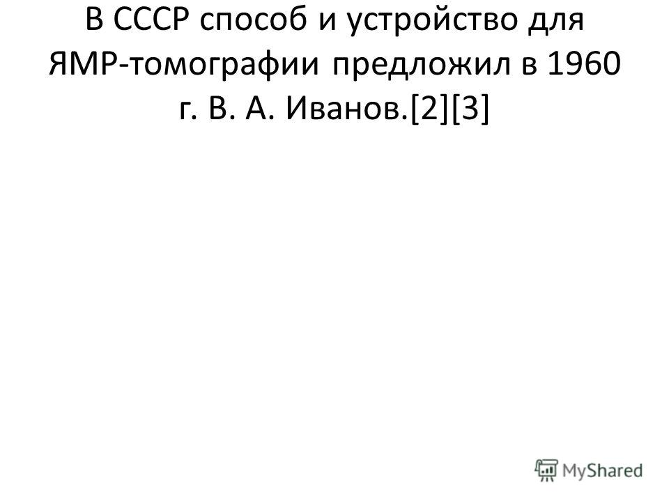 В СССР способ и устройство для ЯМР-томографии предложил в 1960 г. В. А. Иванов.[2][3]