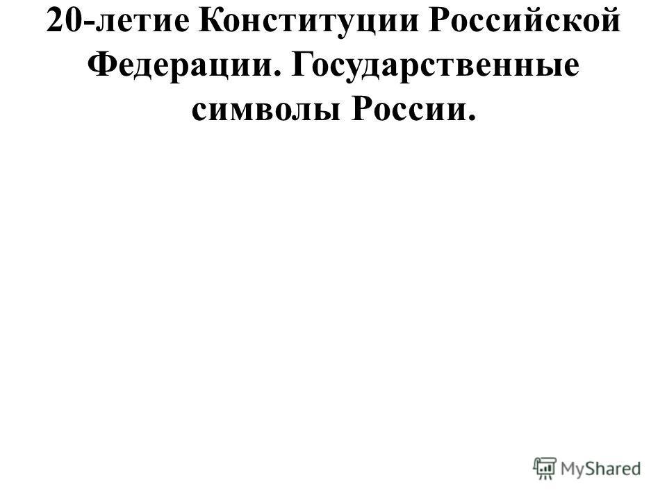 20-летие Конституции Российской Федерации. Государственные символы России.