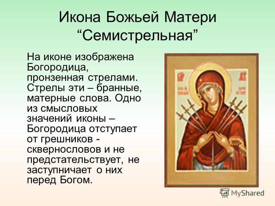 Икона Божьей Матери Семистрельная На иконе изображена Богородица, пронзенная стрелами. Стрелы эти – бранные, матерные слова. Одно из смысловых значений иконы – Богородица отступает от грешников - сквернословов и не предстательствует, не заступничает