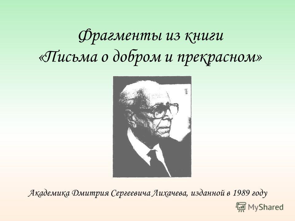 Фрагменты из книги «Письма о добром и прекрасном» Академика Дмитрия Сергеевича Лихачева, изданной в 1989 году