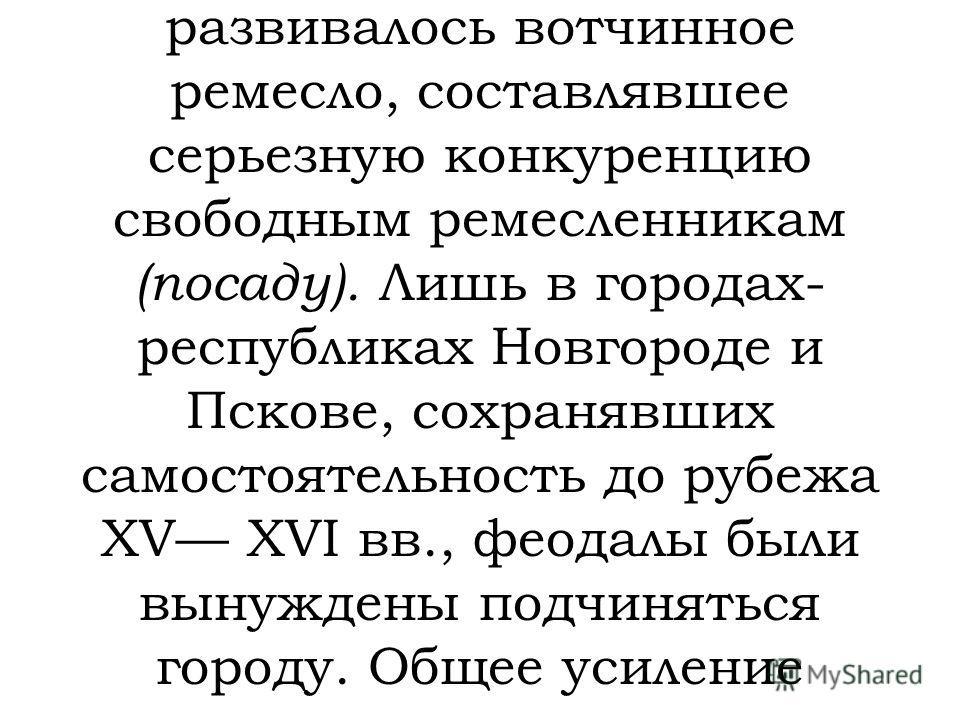 Города в России также не стали сколько-либо значительной социально- политической силой. Их население во многом отличалось от западноевропейского городского сословия. В городах обычно располагались вотчинные земли феодалов («белые» слободы), где разви