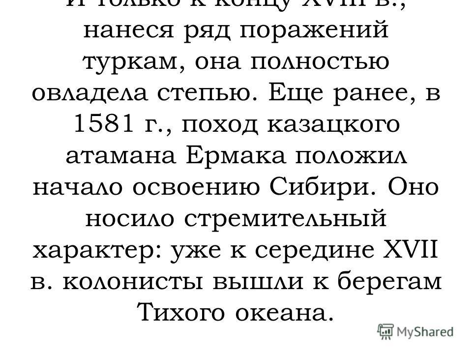 Наиболее плодородной зоной России является степь, где толщина чернозема доходит до трех метров. Но степные районы Россия начала осваивать сравнительно поздно лишь с конца XV в. И только к концу XVIII в., нанеся ряд поражений туркам, она полностью овл