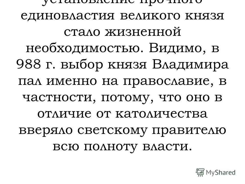 Политическое и социально- экономическое развитие России. Эпоха крещения Руси совпала с тем периодом становления ее государственности, когда установление прочного единовластия великого князя стало жизненной необходимостью. Видимо, в 988 г. выбор князя