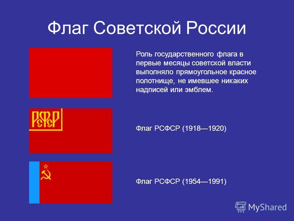 Флаг Советской России Роль государственного флага в первые месяцы советской власти выполняло прямоугольное красное полотнище, не имевшее никаких надписей или эмблем. Флаг РСФСР (19181920) Флаг РСФСР (19541991)