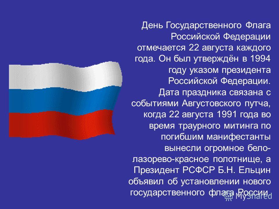 День Государственного Флага Российской Федерации отмечается 22 августа каждого года. Он был утверждён в 1994 году указом президента Российской Федерации. Дата праздника связана с событиями Августовского путча, когда 22 августа 1991 года во время трау