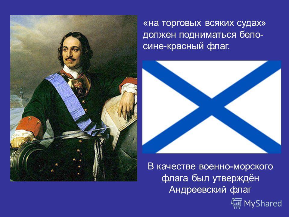 «на торговых всяких судах» должен подниматься бело- сине-красный флаг. В качестве военно-морского флага был утверждён Андреевский флаг