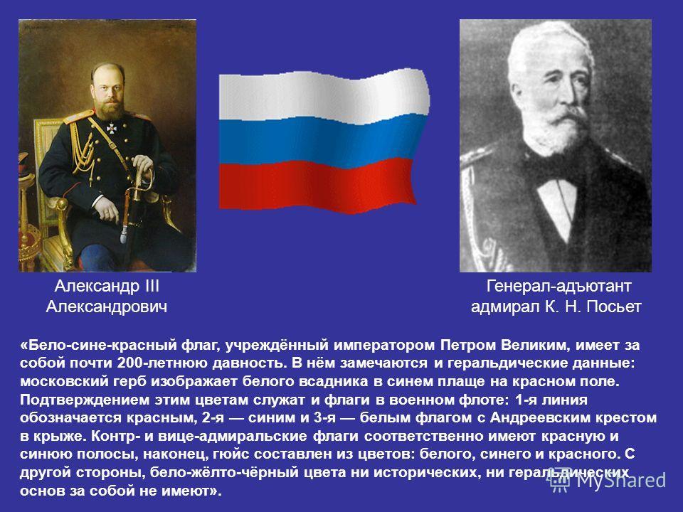 Александр III Александрович Генерал-адъютант адмирал К. Н. Посьет «Бело-сине-красный флаг, учреждённый императором Петром Великим, имеет за собой почти 200-летнюю давность. В нём замечаются и геральдические данные: московский герб изображает белого в