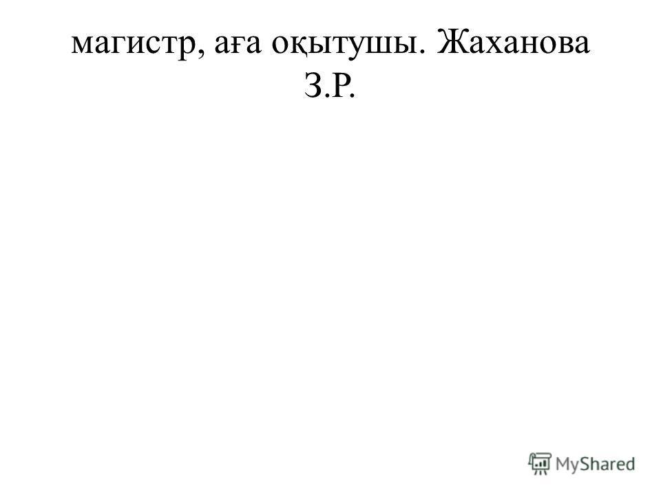магистр, аға оқытушы. Жаханова З.Р.