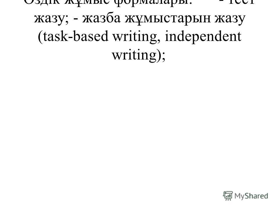 Өздік жұмыс формалары: - тест жазу; - жазба жұмыстарын жазу (task-based writing, independent writing);