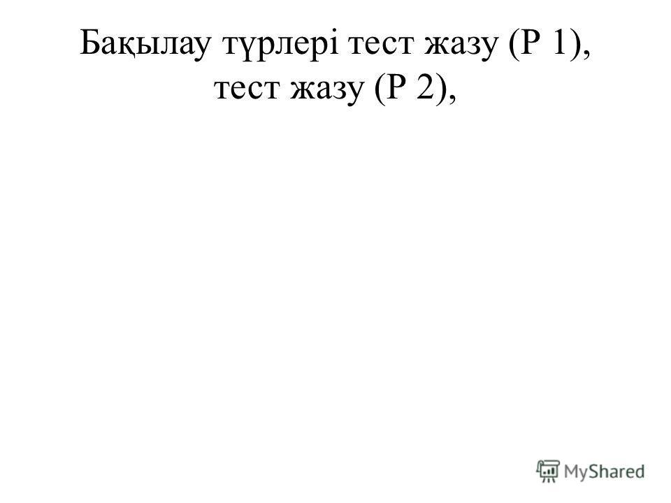Бақылау түрлерітест жазу (Р 1), тест жазу (Р 2),