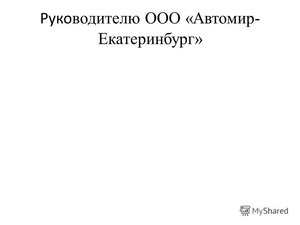 Руко водителю ООО «Автомир- Екатеринбург»