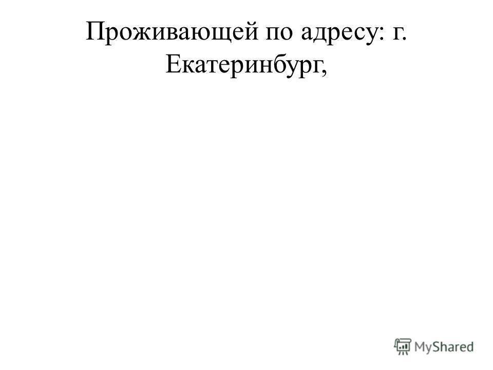 Проживающей по адресу: г. Екатеринбург,