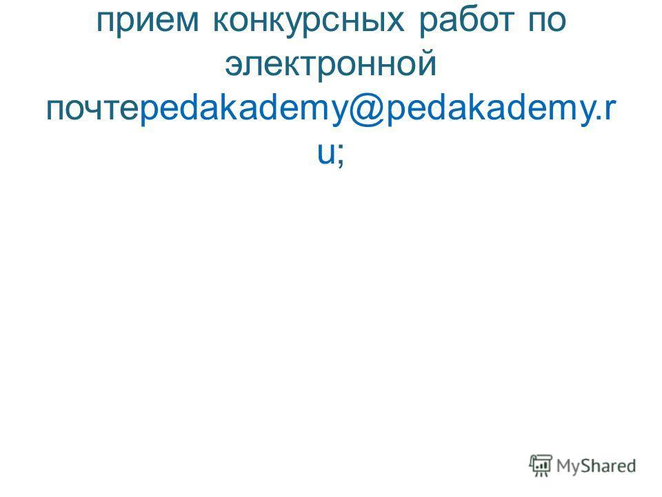 1 этап: регистрация участников, прием конкурсных работ по электронной почтеpedakademy@pedakademy.r u;