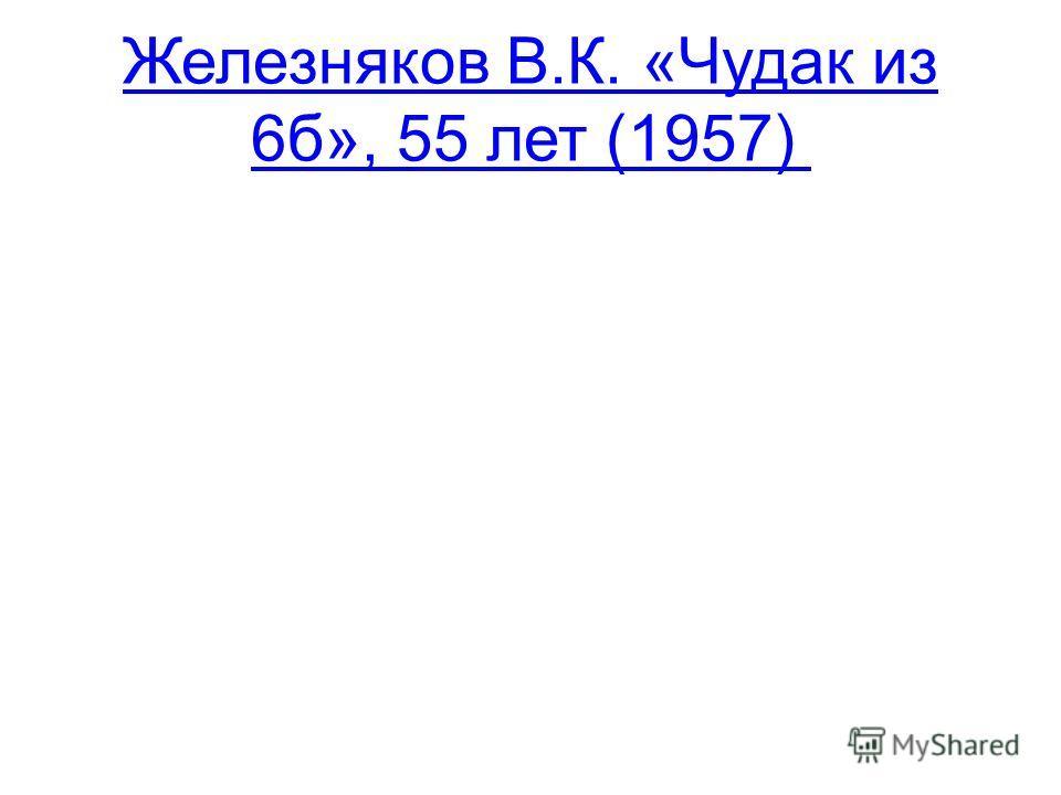 Железняков В.К. «Чудак из 6б», 55 лет (1957)