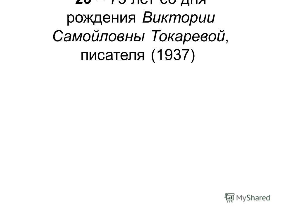 20 – 75 лет со дня рождения Виктории Самойловны Токаревой, писателя (1937)