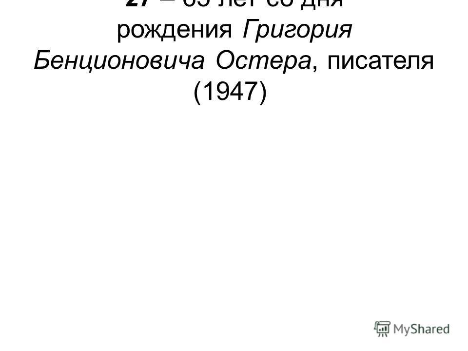 27 – 65 лет со дня рождения Григория Бенционовича Остера, писателя (1947)