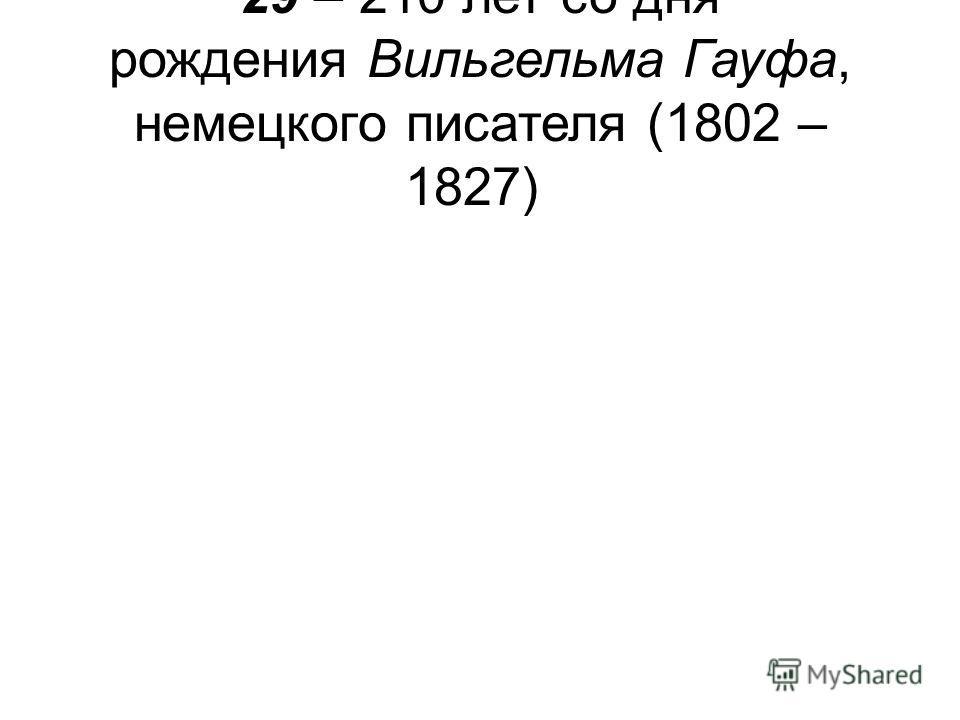 29 – 210 лет со дня рождения Вильгельма Гауфа, немецкого писателя (1802 – 1827)