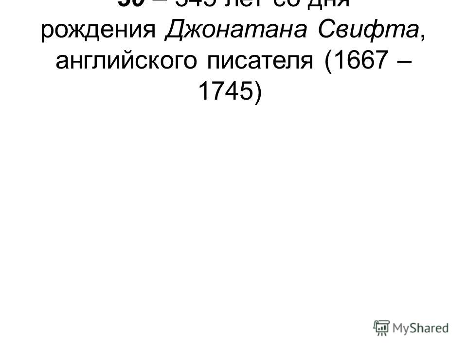 30 – 345 лет со дня рождения Джонатана Свифта, английского писателя (1667 – 1745)