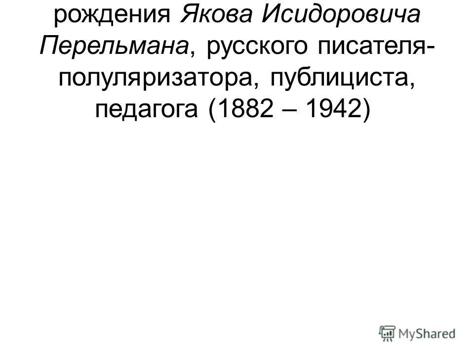 4 – 130 лет со дня рождения Якова Исидоровича Перельмана, русского писателя- полуляризатора, публициста, педагога (1882 – 1942)