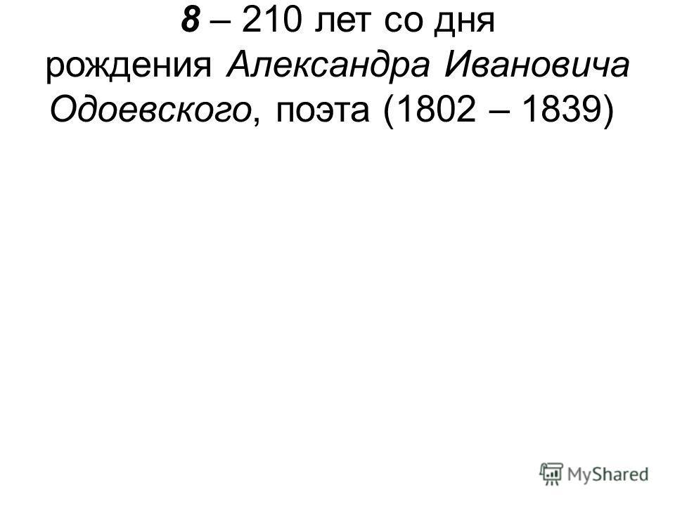 8 – 210 лет со дня рождения Александра Ивановича Одоевского, поэта (1802 – 1839)