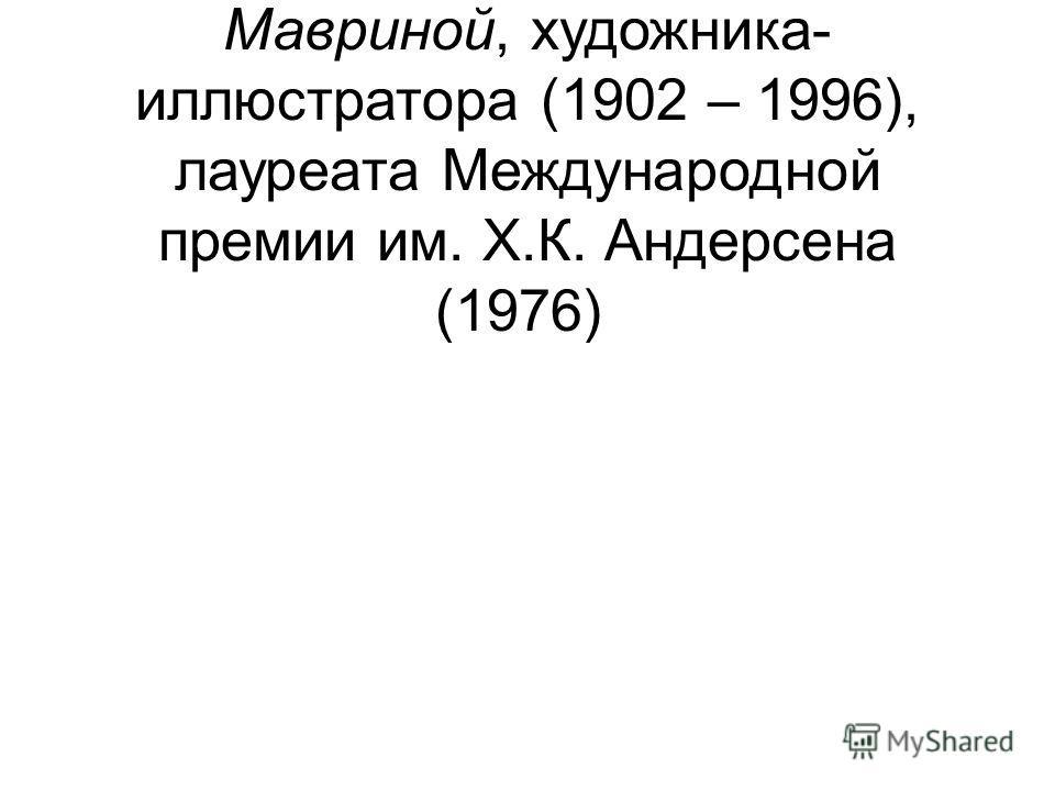 20 – 110 лет со дня рождения Татьяны Алексеевны Мавриной, художника- иллюстратора (1902 – 1996), лауреата Международной премии им. Х.К. Андерсена (1976)