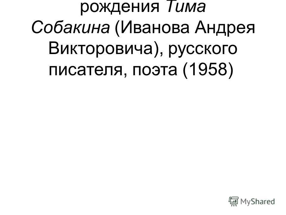 2 – 55 лет со дня рождения Тима Собакина (Иванова Андрея Викторовича), русского писателя, поэта (1958)