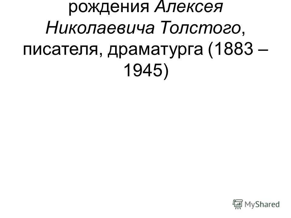 10 – 130 лет со дня рождения Алексея Николаевича Толстого, писателя, драматурга (1883 – 1945)