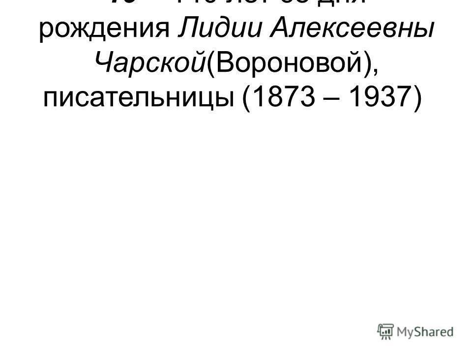 19 – 140 лет со дня рождения Лидии Алексеевны Чарской(Вороновой), писательницы (1873 – 1937)