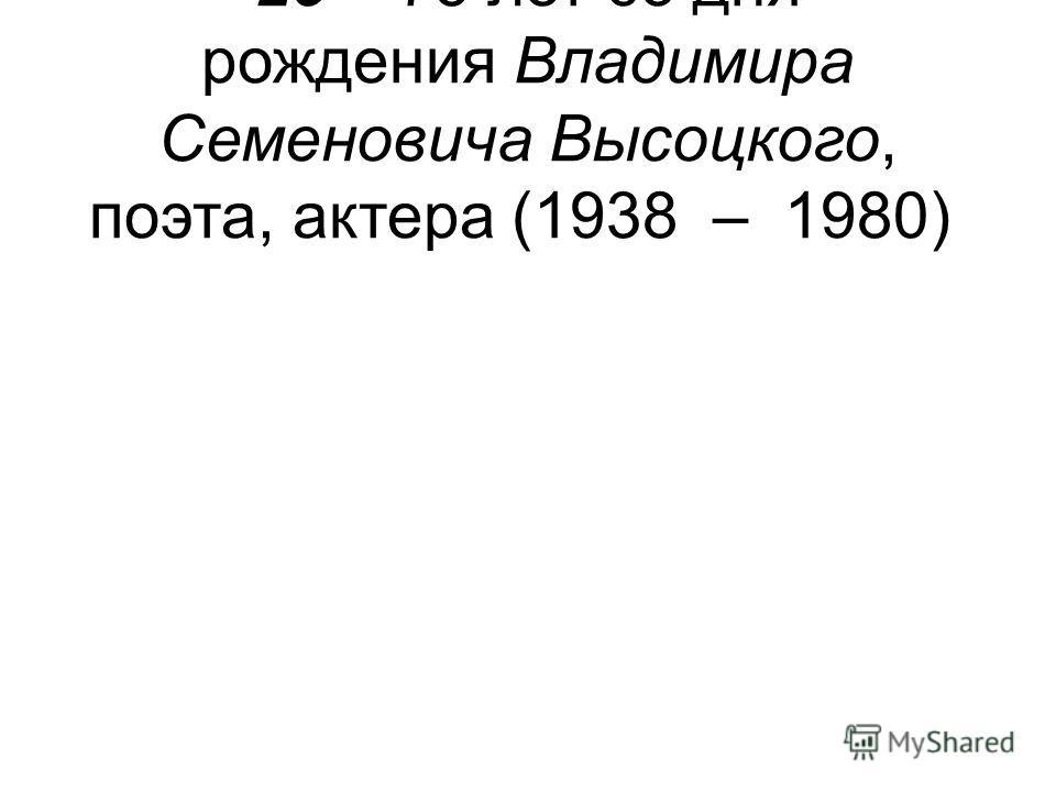 25 – 75 лет со дня рождения Владимира Семеновича Высоцкого, поэта, актера (1938 – 1980)