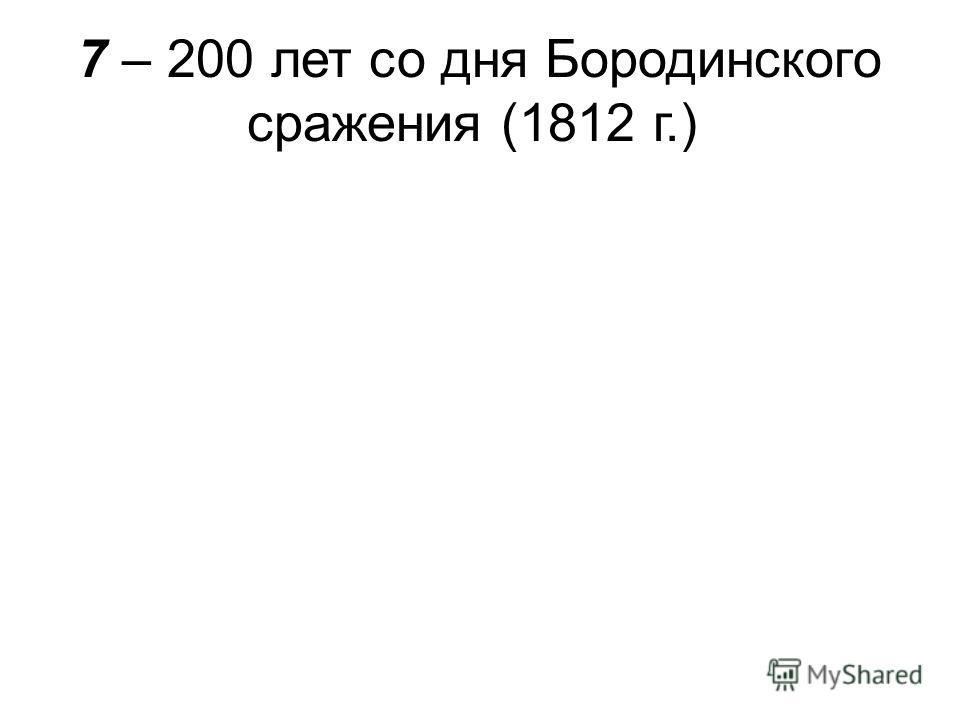7 – 200 лет со дня Бородинского сражения (1812 г.)