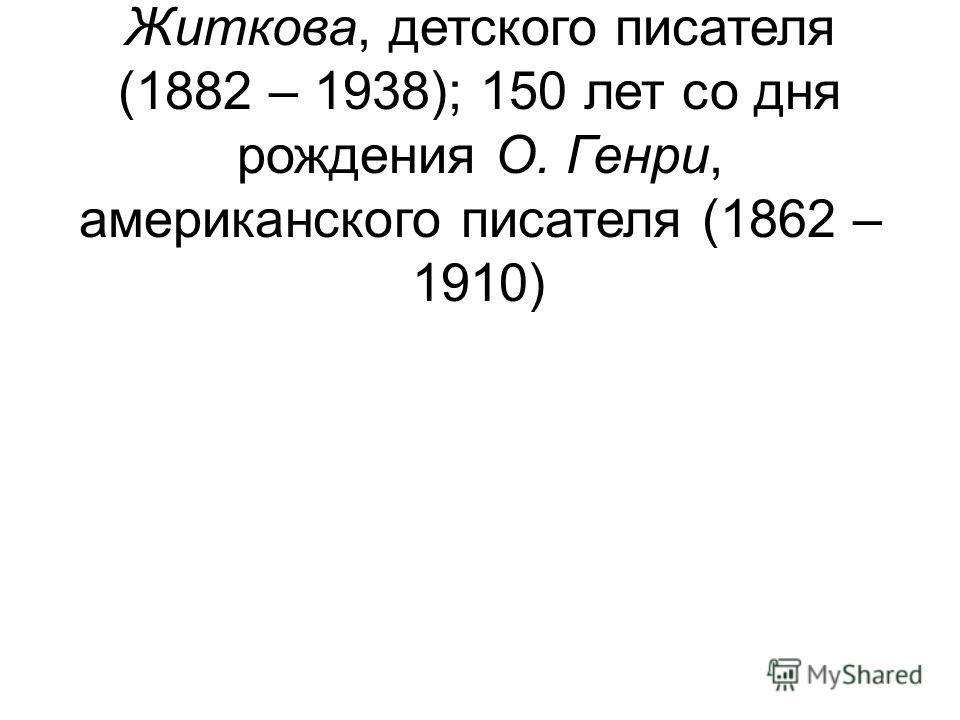 11 – 130 лет со дня рождения Бориса Степановича Житкова, детского писателя (1882 – 1938); 150 лет со дня рождения О. Генри, американского писателя (1862 – 1910)