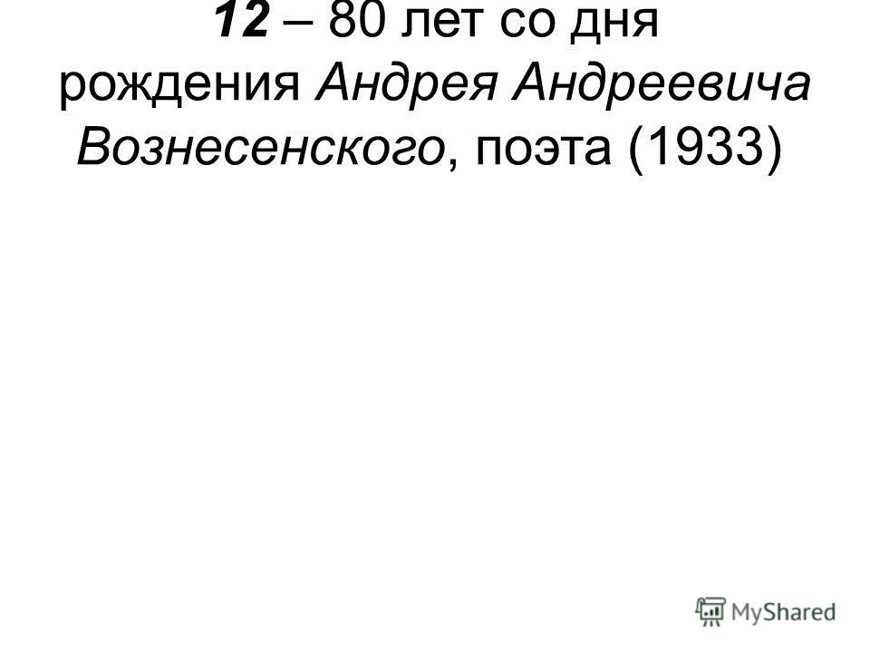 12 – 80 лет со дня рождения Андрея Андреевича Вознесенского, поэта (1933)