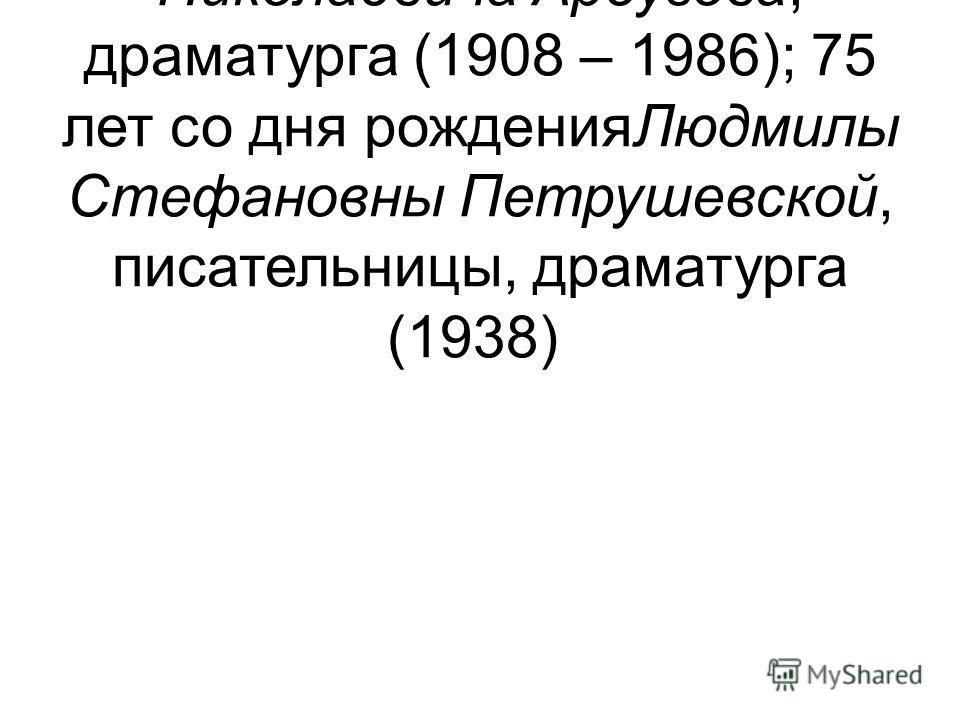 26 – 105 лет со дня рождения Алексея Николаевича Арбузова, драматурга (1908 – 1986); 75 лет со дня рожденияЛюдмилы Стефановны Петрушевской, писательницы, драматурга (1938)
